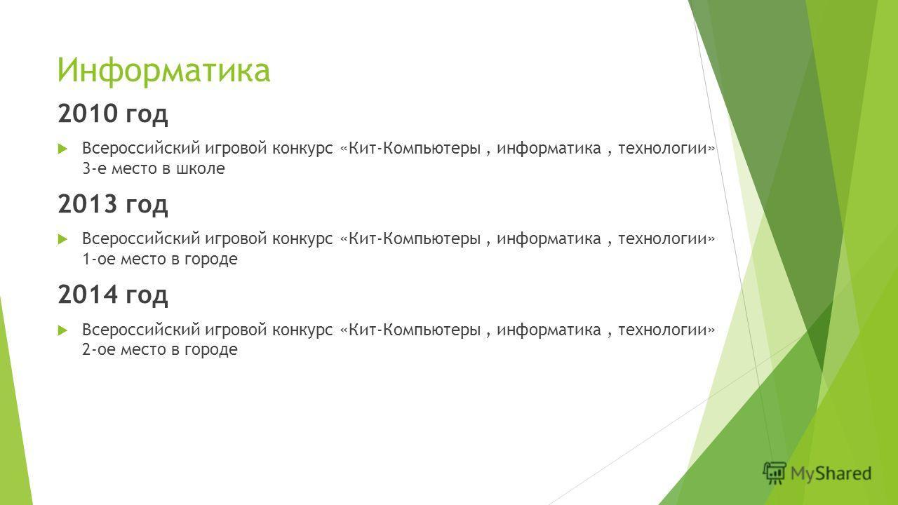 Информатика 2010 год Всероссийский игровой конкурс «Кит-Компьютеры, информатика, технологии» 3-е место в школе 2013 год Всероссийский игровой конкурс «Кит-Компьютеры, информатика, технологии» 1-ое место в городе 2014 год Всероссийский игровой конкурс