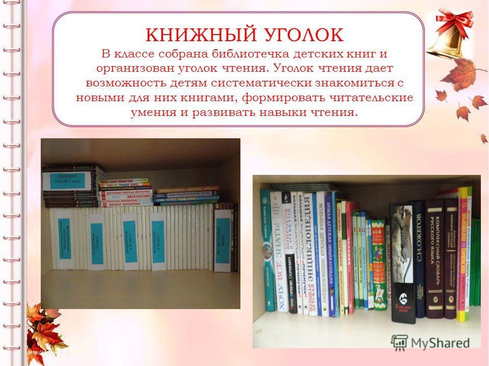 КНИЖНЫЙ УГОЛОК В классе собрана библиотечка детских книг и организован уголок чтения. Уголок чтения дает возможность детям систематически знакомиться с новыми для них книгами, формировать читательские умения и развивать навыки чтения.