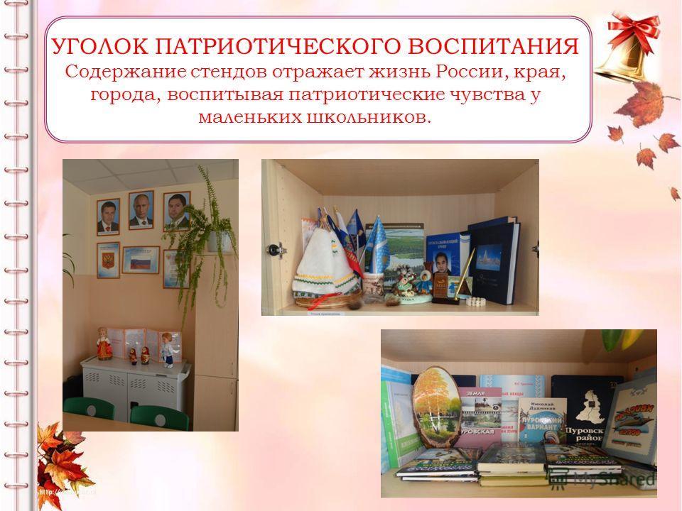 УГОЛОК ПАТРИОТИЧЕСКОГО ВОСПИТАНИЯ Содержание стендов отражает жизнь России, края, города, воспитывая патриотические чувства у маленьких школьников.