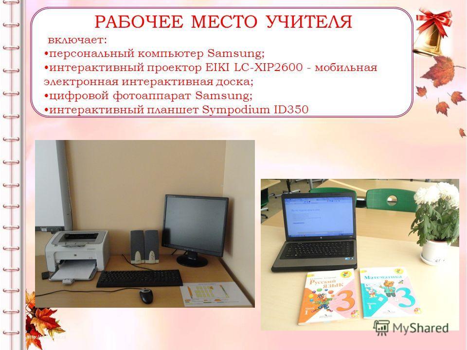 РАБОЧЕЕ МЕСТО УЧИТЕЛЯ включает: персональный компьютер Samsung; интерактивный проектор EIKI LC-XIP2600 - мобильная электронная интерактивная доска; цифровой фотоаппарат Samsung; интерактивный планшет Sympodium ID350