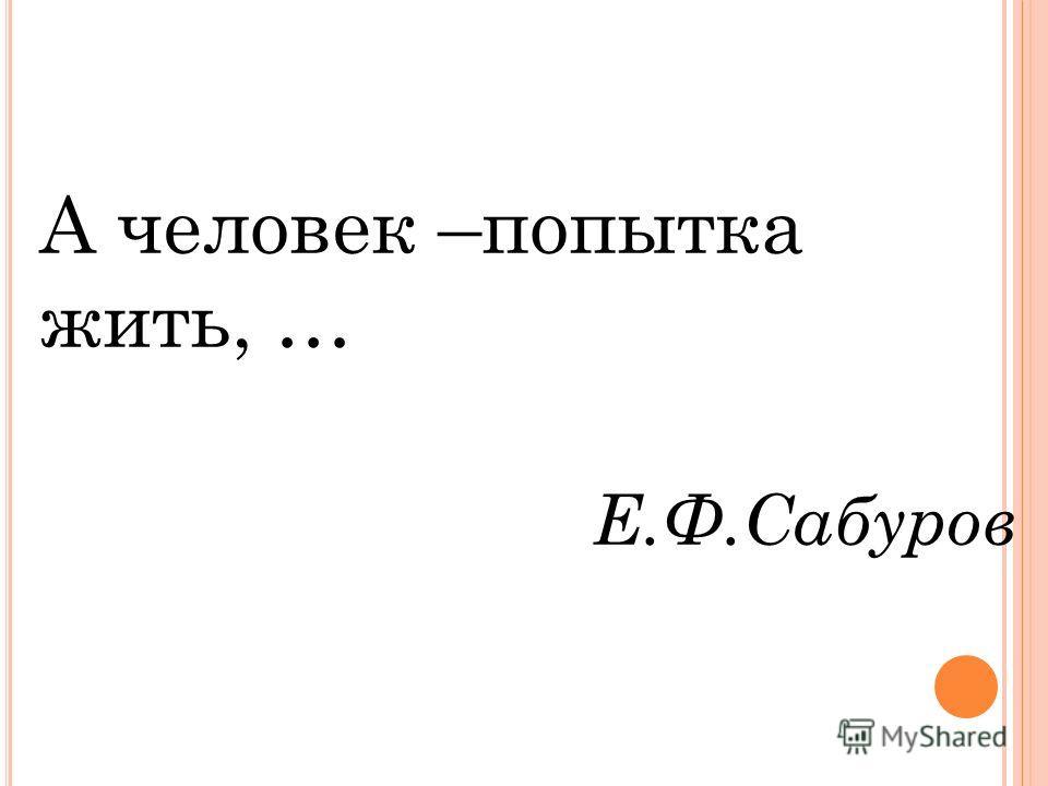 А человек –попытка жить, … Е.Ф.Сабуров
