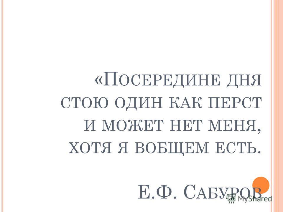 «П ОСЕРЕДИНЕ ДНЯ СТОЮ ОДИН КАК ПЕРСТ И МОЖЕТ НЕТ МЕНЯ, ХОТЯ Я ВОБЩЕМ ЕСТЬ. Е.Ф. С АБУРОВ