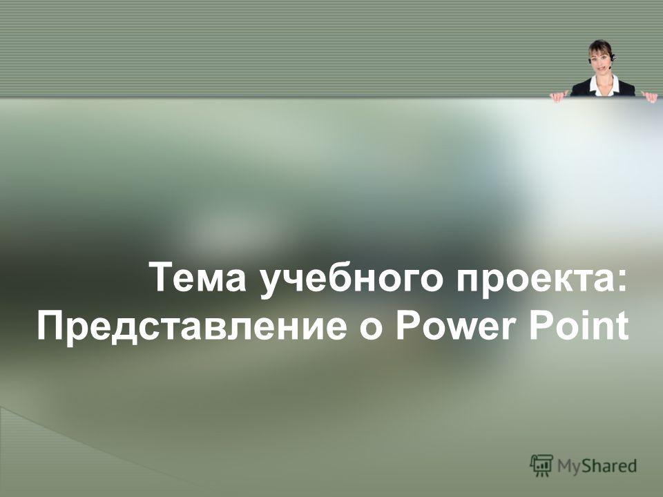 Тема учебного проекта: Представление о Power Point