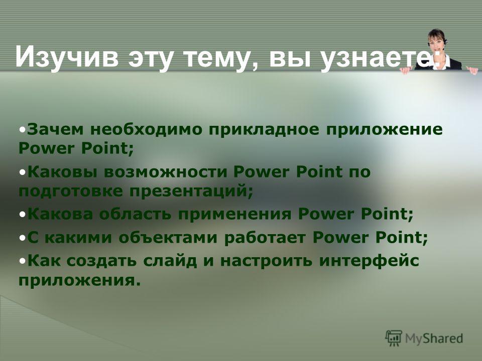 Изучив эту тему, вы узнаете: Зачем необходимо прикладное приложение Power Point; Каковы возможности Power Point по подготовке презентаций; Какова область применения Power Point; С какими объектами работает Power Point; Как создать слайд и настроить и