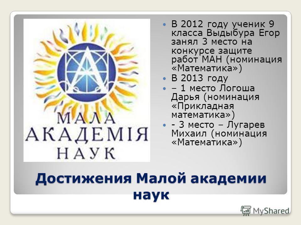 Достижения Малой академии наук В 2012 году ученик 9 класса Выдыбура Егор занял 3 место на конкурсе защите работ МАН (номинация «Математика») В 2013 году – 1 место Логоша Дарья (номинация «Прикладная математика») - 3 место – Лугарев Михаил (номинация