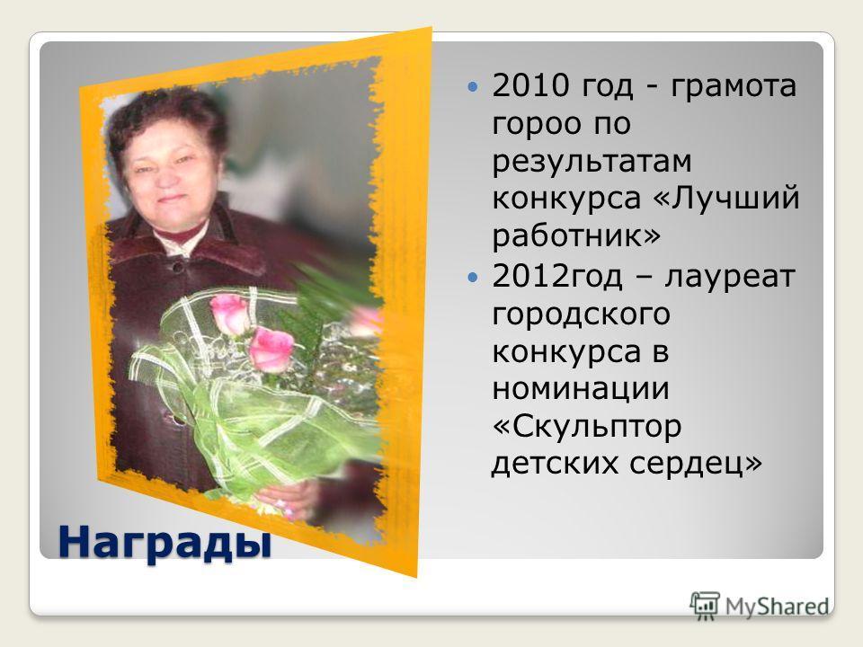 Награды 2010 год - грамота гороно по результатам конкурса «Лучший работник» 2012 год – лауреат городского конкурса в номинации «Скульптор детских сердец»