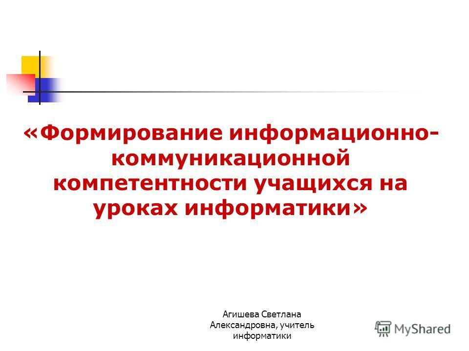 «Формирование информационно- коммуникационной компетентности учащихся на уроках информатики» Агишева Светлана Александровна, учитель информатики