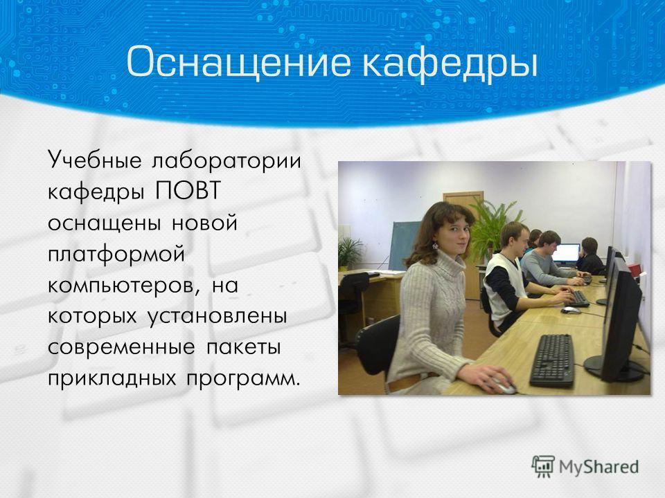 Оснащение кафедры Учебные лаборатории кафедры ПОВТ оснащены новой платформой компьютеров, на которых установлены современные пакеты прикладных программ.