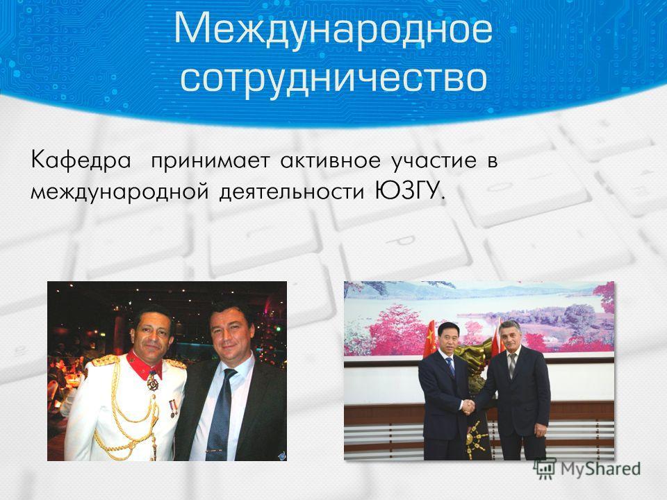 Международное сотрудничество Кафедра принимает активное участие в международной деятельности ЮЗГУ.