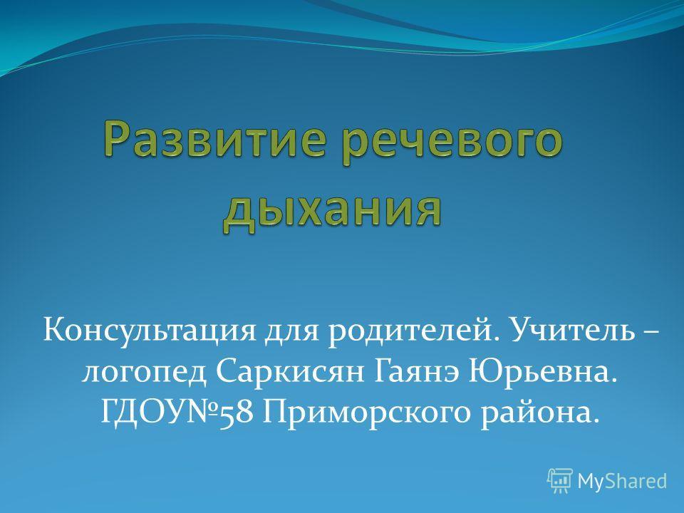 Консультация для родителей. Учитель – логопед Саркисян Гаянэ Юрьевна. ГДОУ58 Приморского района.