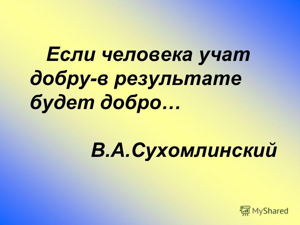 Если человека учат добру-в результате будет добро… В.А.Сухомлинский