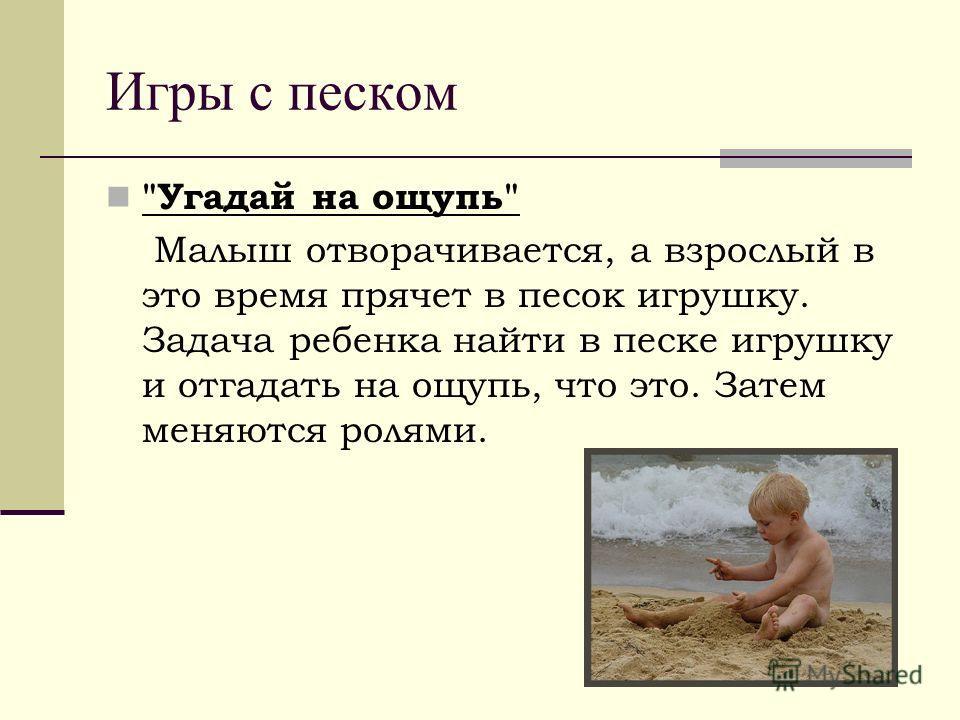 Игры с песком Угадай на ощупь Малыш отворачивается, а взрослый в это время прячет в песок игрушку. Задача ребенка найти в песке игрушку и отгадать на ощупь, что это. Затем меняются ролями.