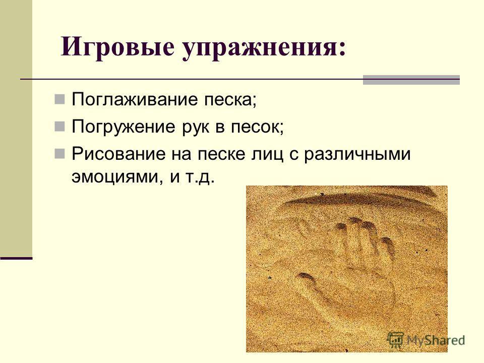 Игровые упражнения: Поглаживание песка; Погружение рук в песок; Рисование на песке лиц с различными эмоциями, и т.д.