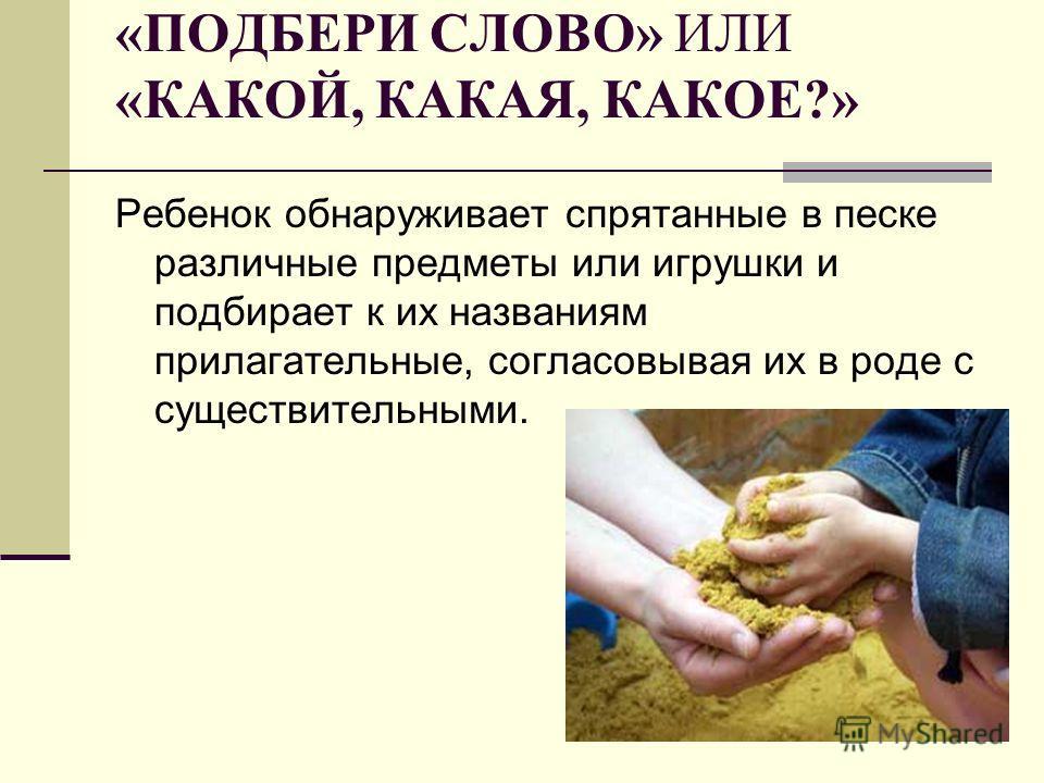 «ПОДБЕРИ СЛОВО» ИЛИ «КАКОЙ, КАКАЯ, КАКОЕ?» Ребенок обнаруживает спрятанные в песке различные предметы или игрушки и подбирает к их названиям прилагательные, согласовывая их в роде с существительными.