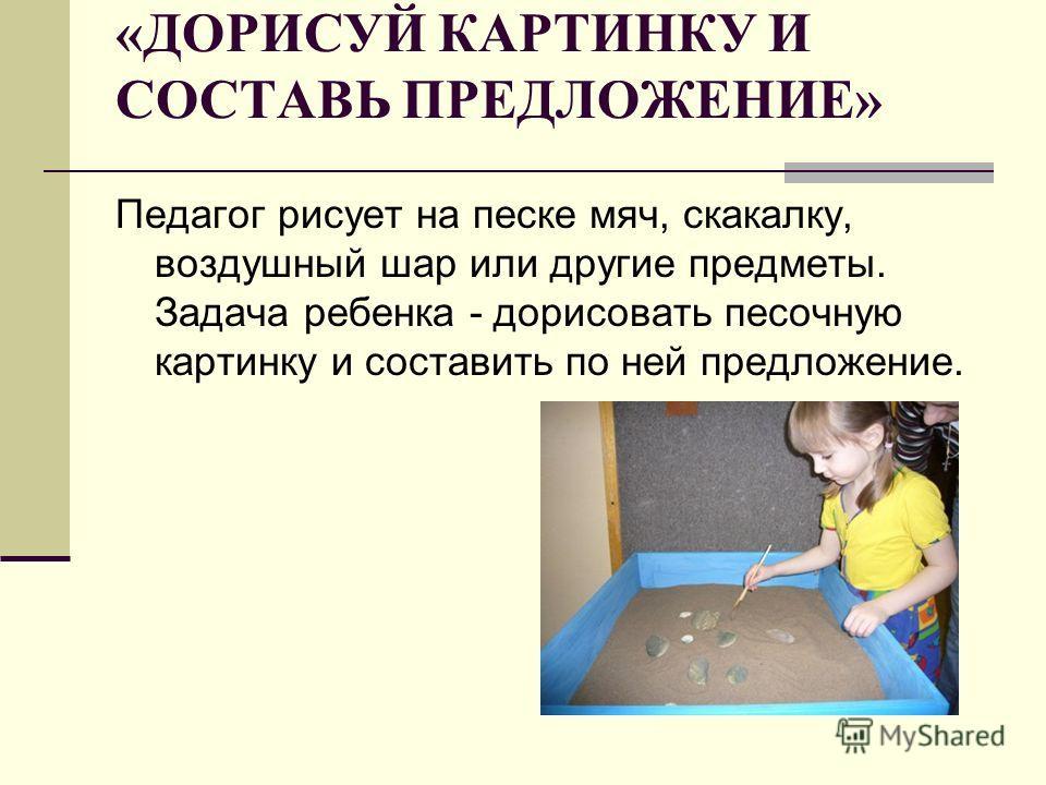 «ДОРИСУЙ КАРТИНКУ И СОСТАВЬ ПРЕДЛОЖЕНИЕ» Педагог рисует на песке мяч, скакалку, воздушный шар или другие предметы. Задача ребенка - дорисовать песочную картинку и составить по ней предложение.