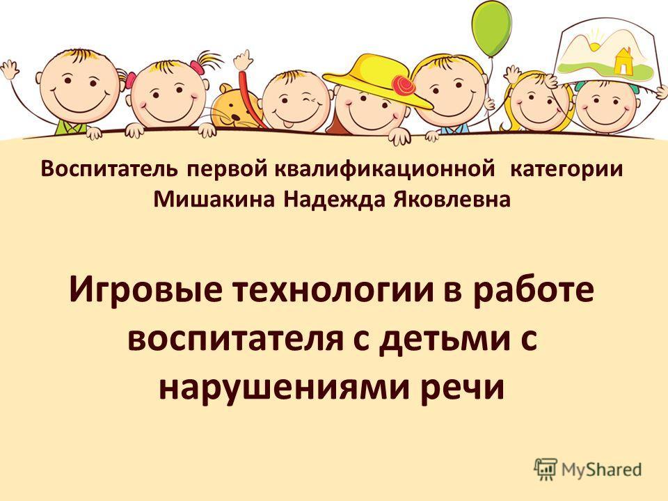 Воспитатель первой квалификационной категории Мишакина Надежда Яковлевна Игровые технологии в работе воспитателя с детьми с нарушениями речи