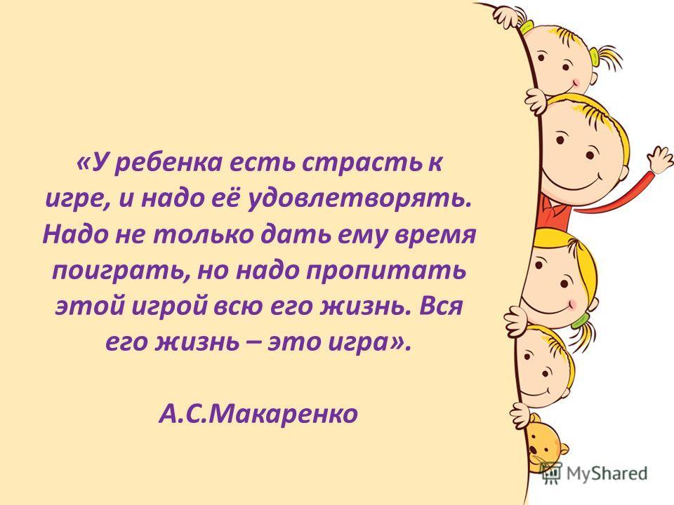 «У ребенка есть страсть к игре, и надо её удовлетворять. Надо не только дать ему время поиграть, но надо пропитать этой игрой всю его жизнь. Вся его жизнь – это игра». А.С.Макаренко