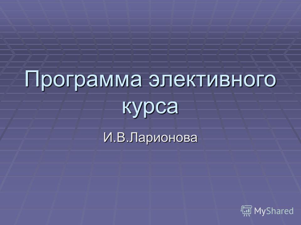 Программа элективного курса И.В.Ларионова