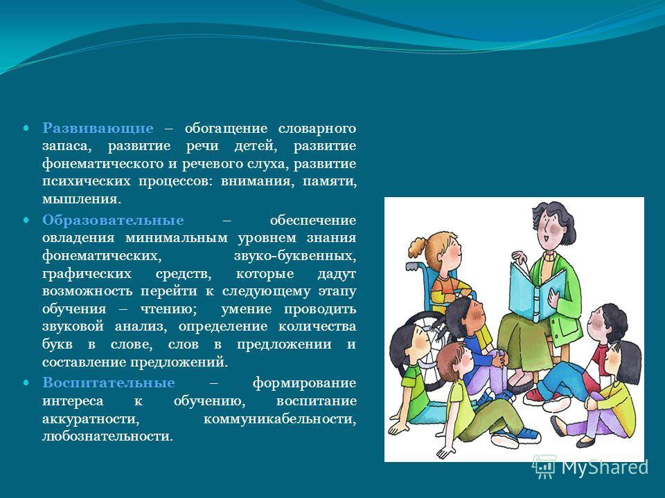 Развивающие – обогащение словарного запаса, развитие речи детей, развитие фонематического и речевого слуха, развитие психических процессов: внимания, памяти, мышления. Образовательные – обеспечение овладения минимальным уровнем знания фонематических,