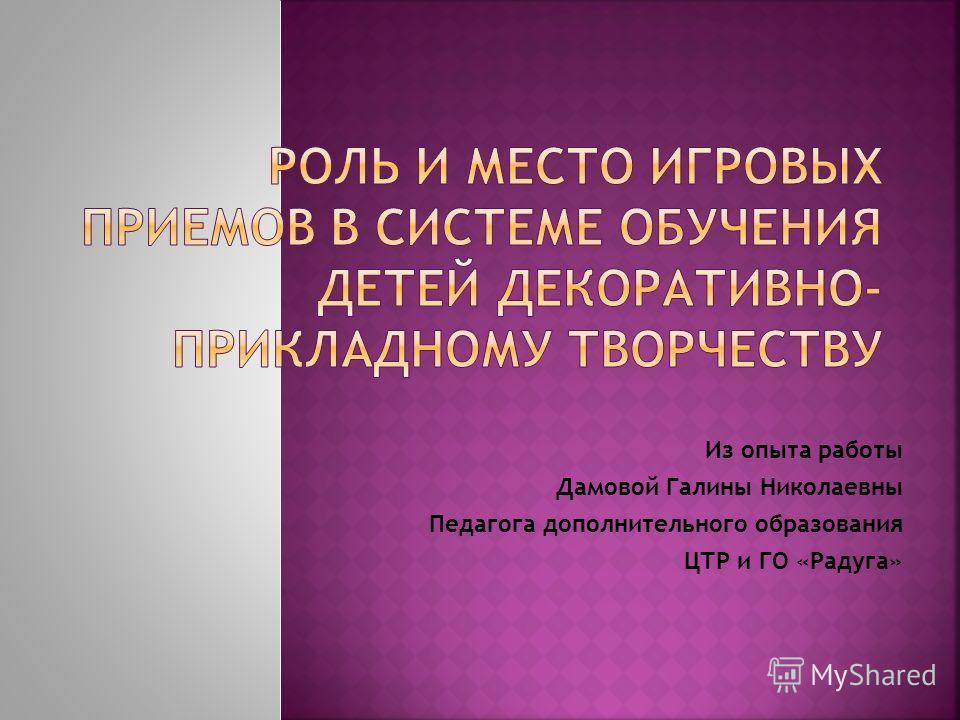 Из опыта работы Дамовой Галины Николаевны Педагога дополнительного образования ЦТР и ГО «Радуга»