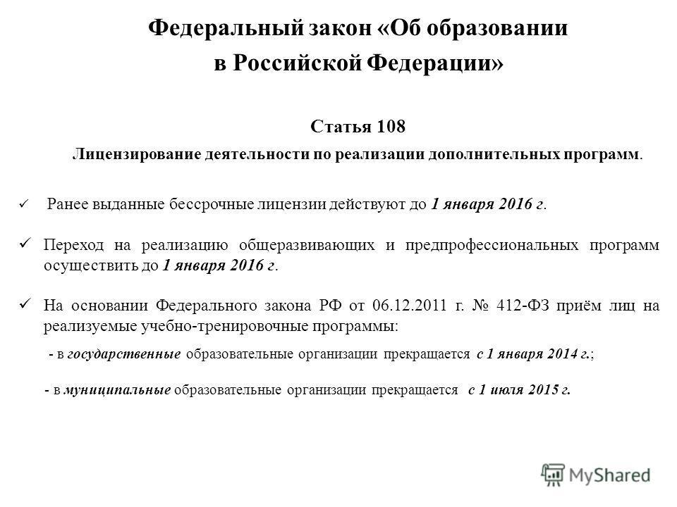 Статья 108 Лицензирование деятельности по реализации дополнительных программ. Ранее выданные бессрочные лицензии действуют до 1 января 2016 г. Переход на реализацию общеразвивающих и пред профессиональных программ осуществить до 1 января 2016 г. На о