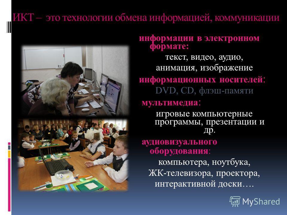 ИКТ – это технологии обмена информацией, коммуникации информации в электронном формате: текст, видео, аудио, анимация, изображение информационных носителей : DVD, CD, флэш-памяти мультимедиа : игровые компьютерные программы, презентации и др. аудиови