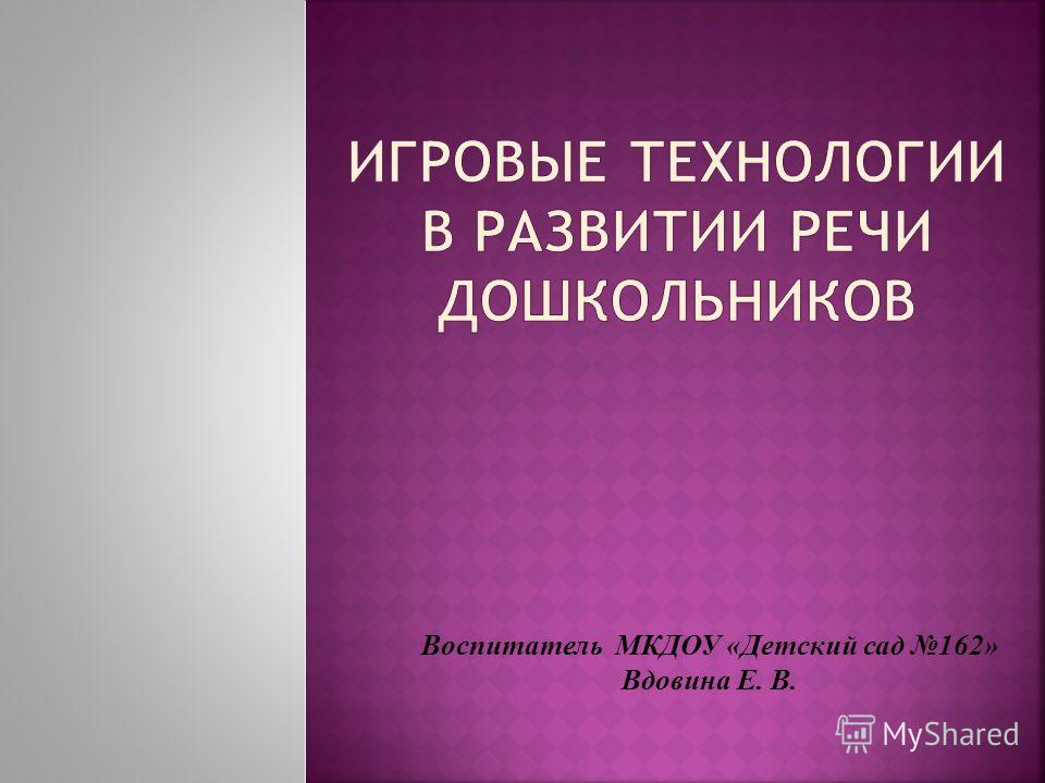 Воспитатель МКДОУ «Детский сад 162» Вдовина Е. В.