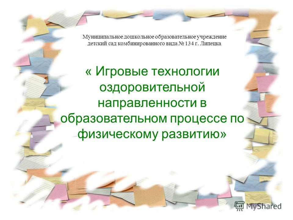 Муниципальное дошкольное образовательное учреждение детский сад комбинированного вида 134 г. Липецка « Игровые технологии оздоровительной направленности в образовательном процессе по физическому развитию»