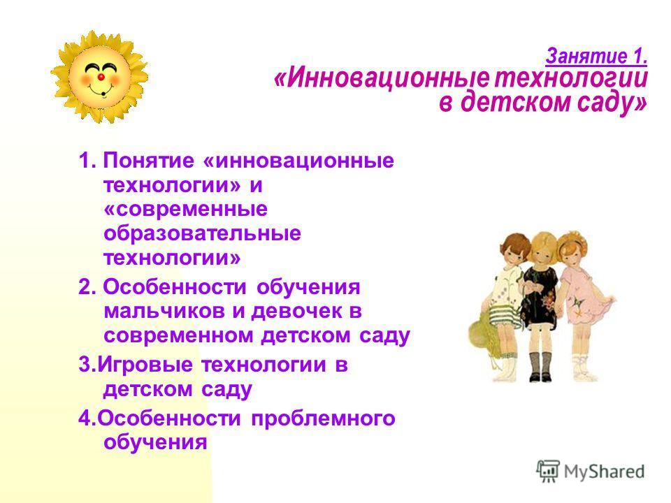 Занятие 1. «Инновационные технологии в детском саду» 1. Понятие «инновационные технологии» и «современные образовательные технологии» 2. Особенности обучения мальчиков и девочек в современном детском саду 3. Игровые технологии в детском саду 4. Особе