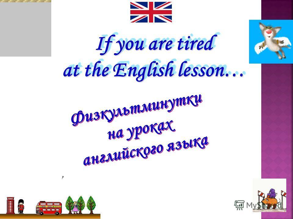 Физкультминутки на уроках английского языка Физкультминутки на уроках английского языка, If you are tired at the English lesson…