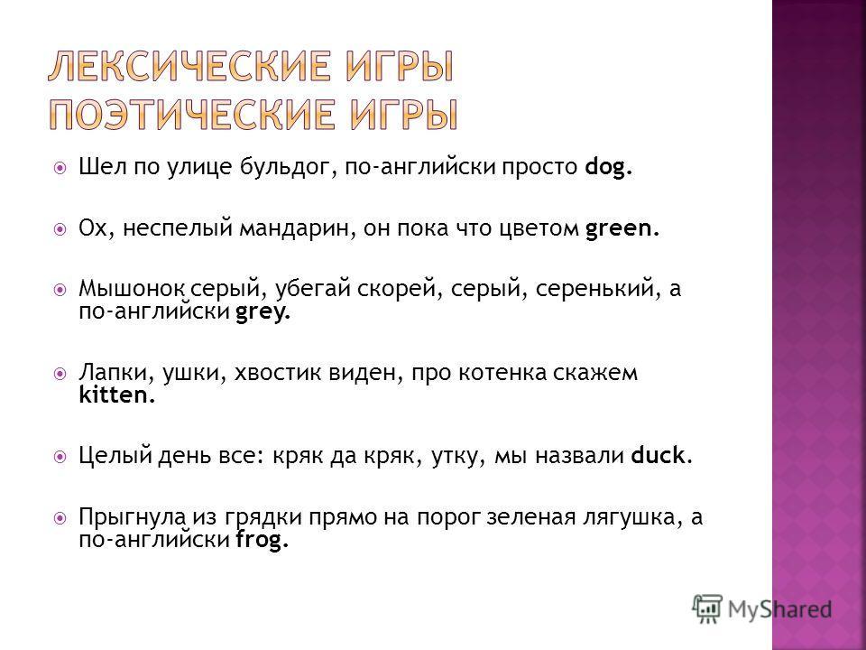 Шел по улице бульдог, по-английски просто dog. Ох, неспелый мандарин, он пока что цветом green. Мышонок серый, убегай скорей, серый, серенький, а по-английски grey. Лапки, ушки, хвостик виден, про котенка скажем kitten. Целый день все: кряк да кряк,