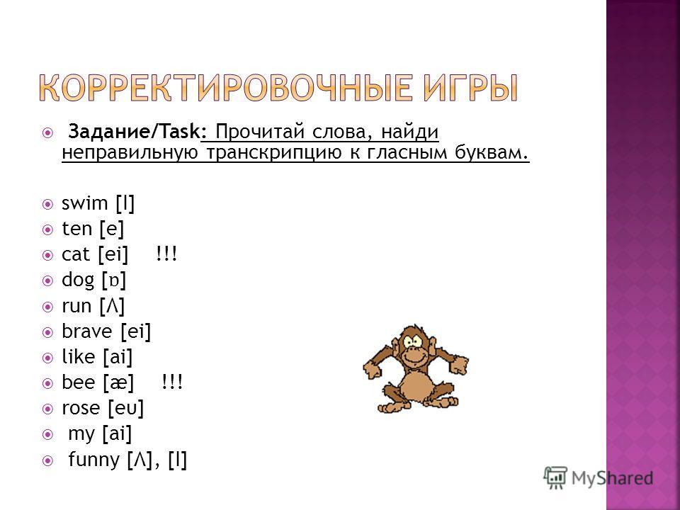 Задание/Task: Прочитай слова, найди неправильную транскрипцию к гласным буквам. swim [I] ten [e] cat [ei] !!! dog [ ɒ ] run [Λ] brave [ei] like [ai] bee [æ] !!! rose [eυ] my [ai] funny [Λ], [I]