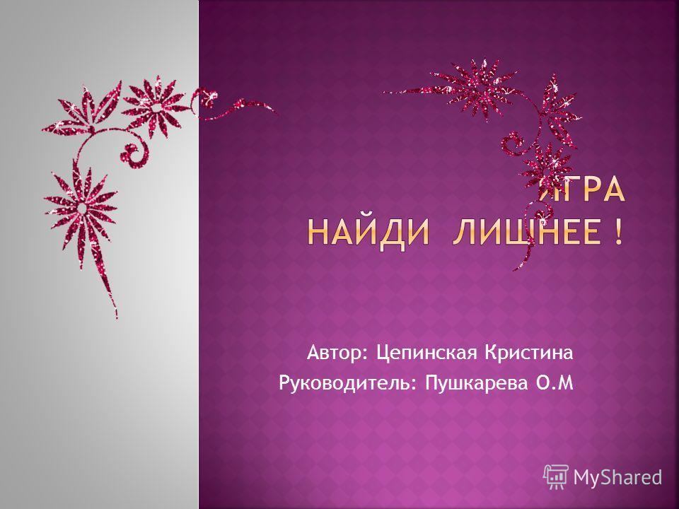 Автор: Цепинская Кристина Руководитель: Пушкарева О.М