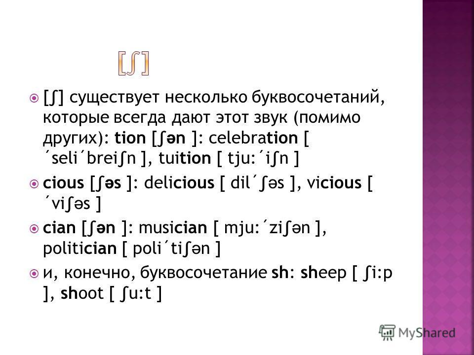 [] существует несколько буквосочетаний, которые всегда дают этот звук (помимо других): tion [ ə n ]: celebration [ ´seli´brein ], tuition [ tju:´in ] cious [ ə s ]: delicious [ dil´ ə s ], vicious [ ´vi ə s ] cian [ ə n ]: musician [ mju:´zi ə n ], p