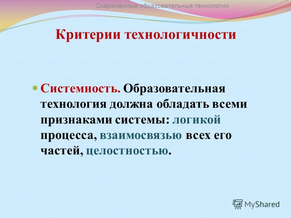 Критерии технологичности Системность. Образовательная технология должна обладать всеми признаками системы: логикой процесса, взаимосвязью всех его частей, целостностью. Современные образовательные технологии