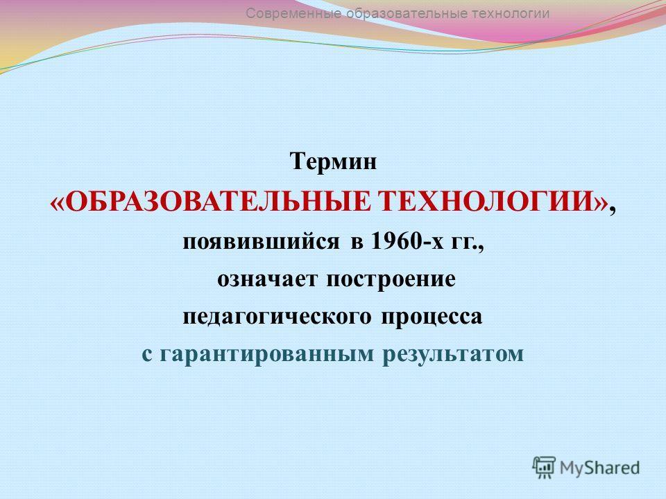 Термин «ОБРАЗОВАТЕЛЬНЫЕ ТЕХНОЛОГИИ», появившийся в 1960-х гг., означает построение педагогического процесса с гарантированным результатом Современные образовательные технологии
