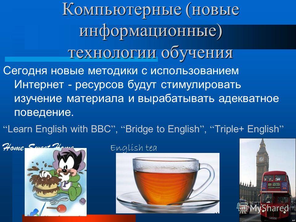 Компьютерные (новые информационные) технологии обучения Сегодня новые методики с использованием Интернет - ресурсов будут стимулировать изучение материала и вырабатывать адекватное поведение. Learn English with BBC, Bridge to English, Triple+ English