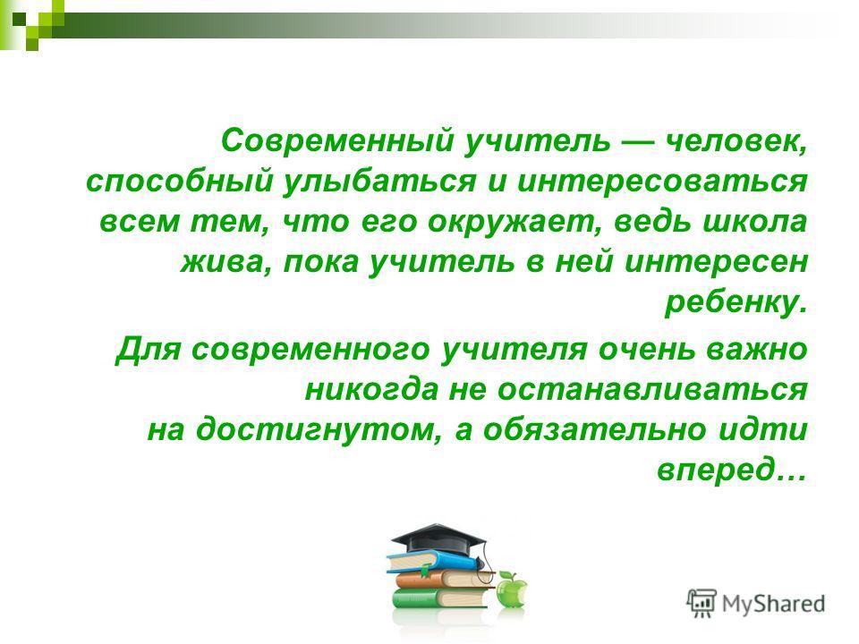 Современный учитель человек, способный улыбаться и интересоваться всем тем, что его окружает, ведь школа жива, пока учитель в ней интересен ребенку. Для современного учителя очень важно никогда не останавливаться на достигнутом, а обязательно идти вп