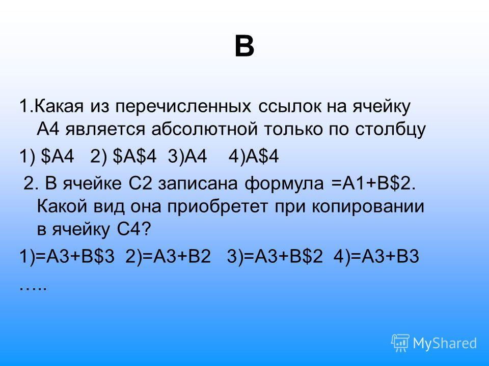 В 1. Какая из перечисленных ссылок на ячейку А4 является абсолютной только по столбцу 1) $А4 2) $A$4 3)A4 4)A$4 2. В ячейке С2 записана формула =А1+В$2. Какой вид она приобретет при копировании в ячейку С4? 1)=А3+В$3 2)=А3+В2 3)=А3+В$2 4)=А3+В3 …..