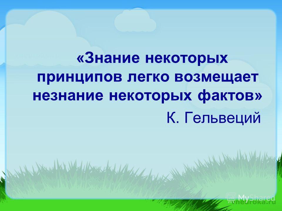 «Знание некоторых принципов легко возмещает незнание некоторых фактов» К. Гельвеций