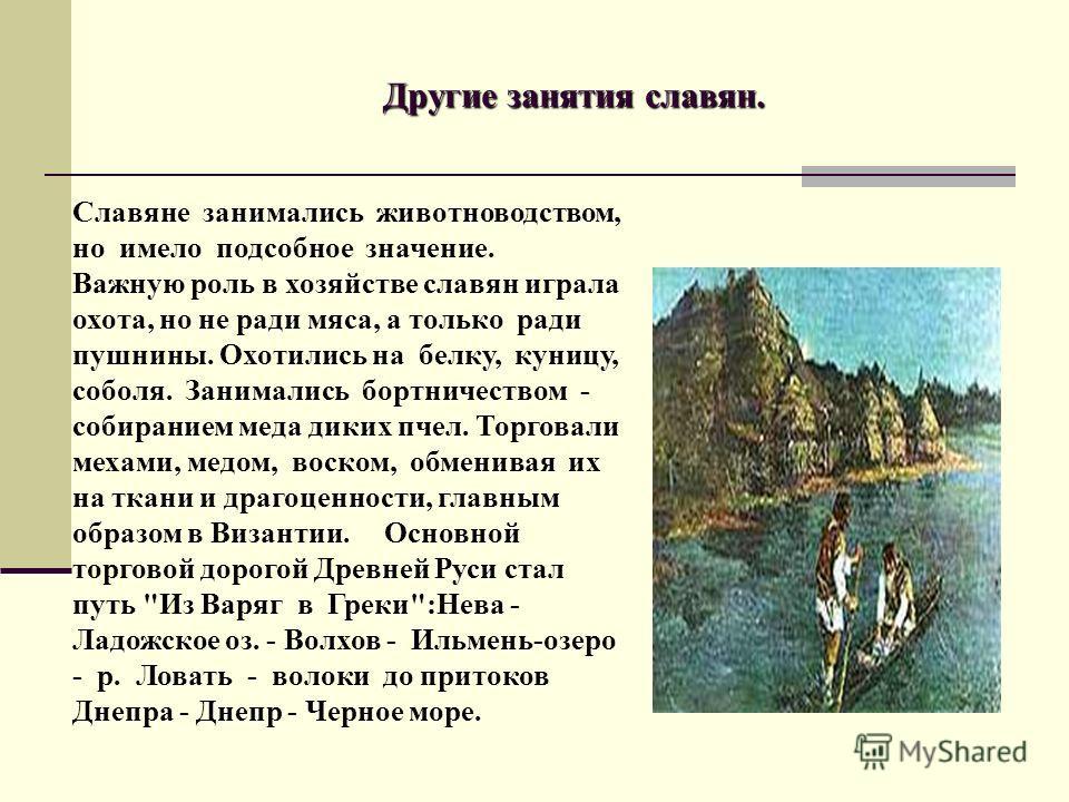 Другие занятия славян. Славяне занимались животноводством, но имело подсобное значение. Важную роль в хозяйстве славян играла охота, но не ради мяса, а только ради пушнины. Охотились на белку, куницу, соболя. Занимались бортничеством - собиранием мед