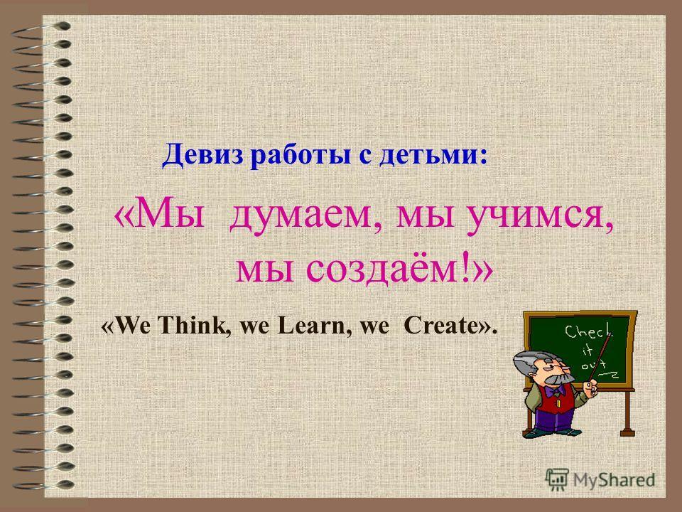 «Мы думаем, мы учимся, мы создаём!» Девиз работы с детьми: «We Think, we Learn, we Create».