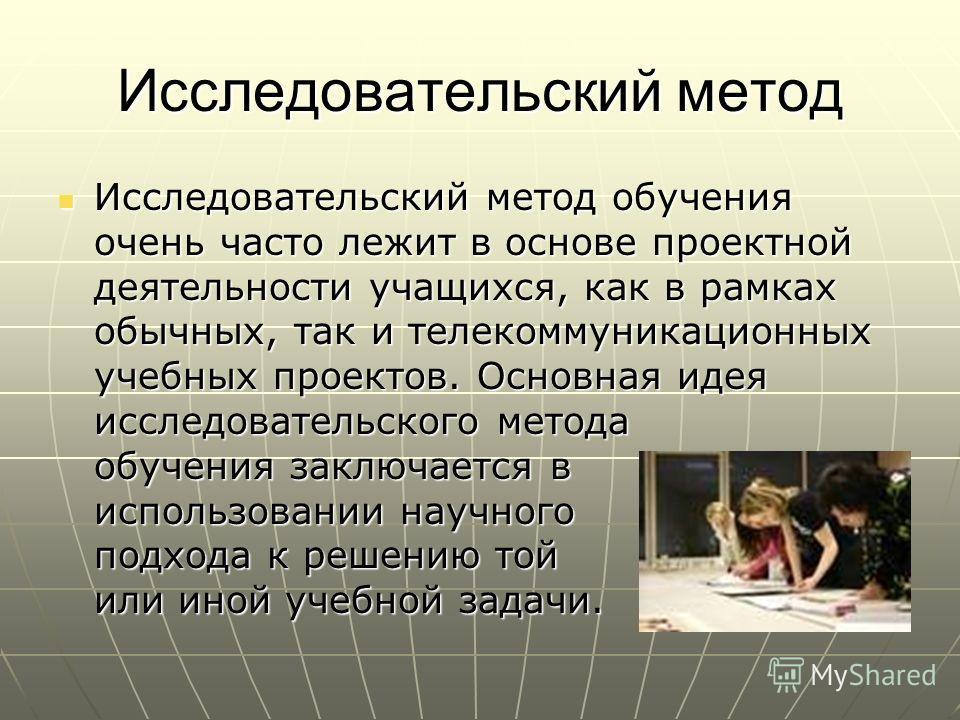 Исследовательский метод Исследовательский метод обучения очень часто лежит в основе проектной деятельности учащихся, как в рамках обычных, так и телекоммуникационных учебных проектов. Основная идея исследовательского метода обучения заключается в исп