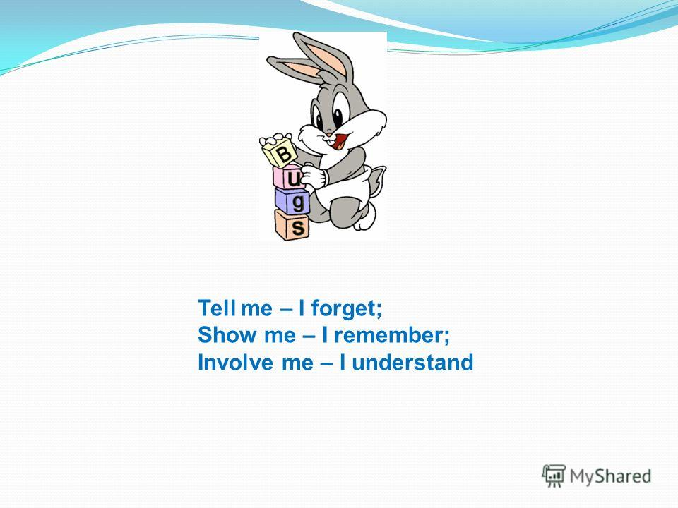 Tell me – I forget; Show me – I remember; Involve me – I understand