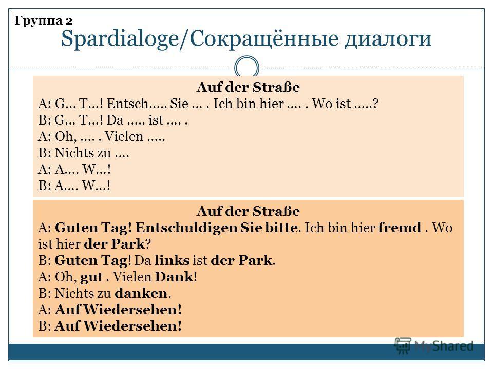Группа 2 Spardialoge/Cокращённые диалоги Auf der Straße A: G… T…! Entsch….. Sie …. Ich bin hier ….. Wo ist …..? B: G… T…! Da ….. ist ….. A: Oh, ….. Vielen ….. B: Nichts zu …. A: A…. W…! B: A…. W…! Auf der Straße A: Guten Tag! Entschuldigen Sie bitte.