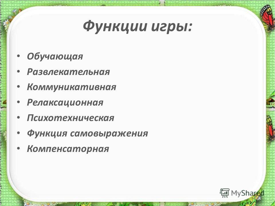 Функции игры: Обучающая Развлекательная Коммуникативная Релаксационная Психотехническая Функция самовыражения Компенсаторная 10