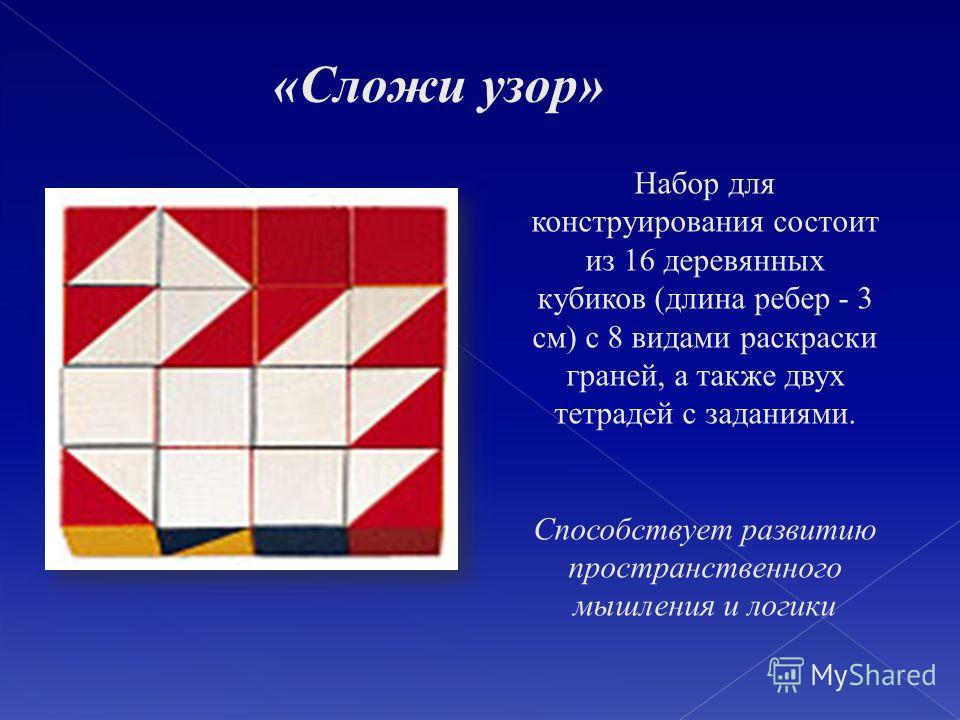 Набор для конструирования состоит из 16 деревянных кубиков (длина ребер - 3 см) с 8 видами раскраски граней, а также двух тетрадей с заданиями. Способствует развитию пространственного мышления и логики «Сложи узор»