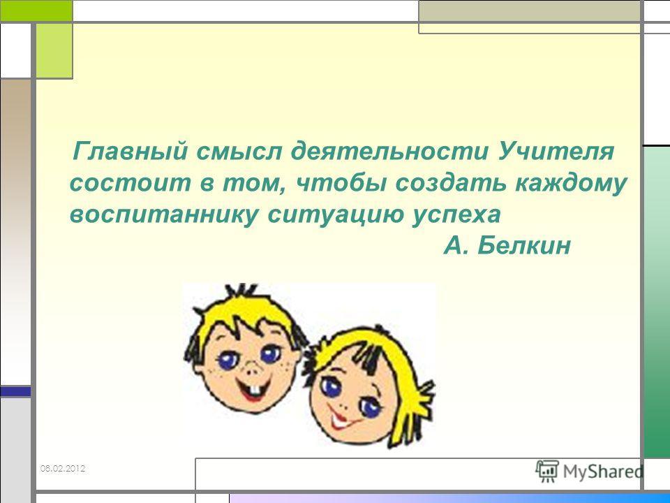 Главный смысл деятельности Учителя состоит в том, чтобы создать каждому воспитаннику ситуацию успеха А. Белкин 08.02.2012