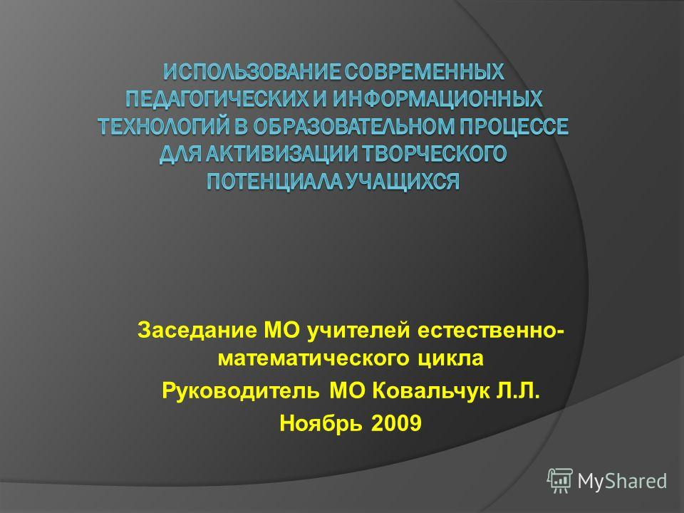 Заседание МО учителей естественно- математического цикла Руководитель МО Ковальчук Л.Л. Ноябрь 2009