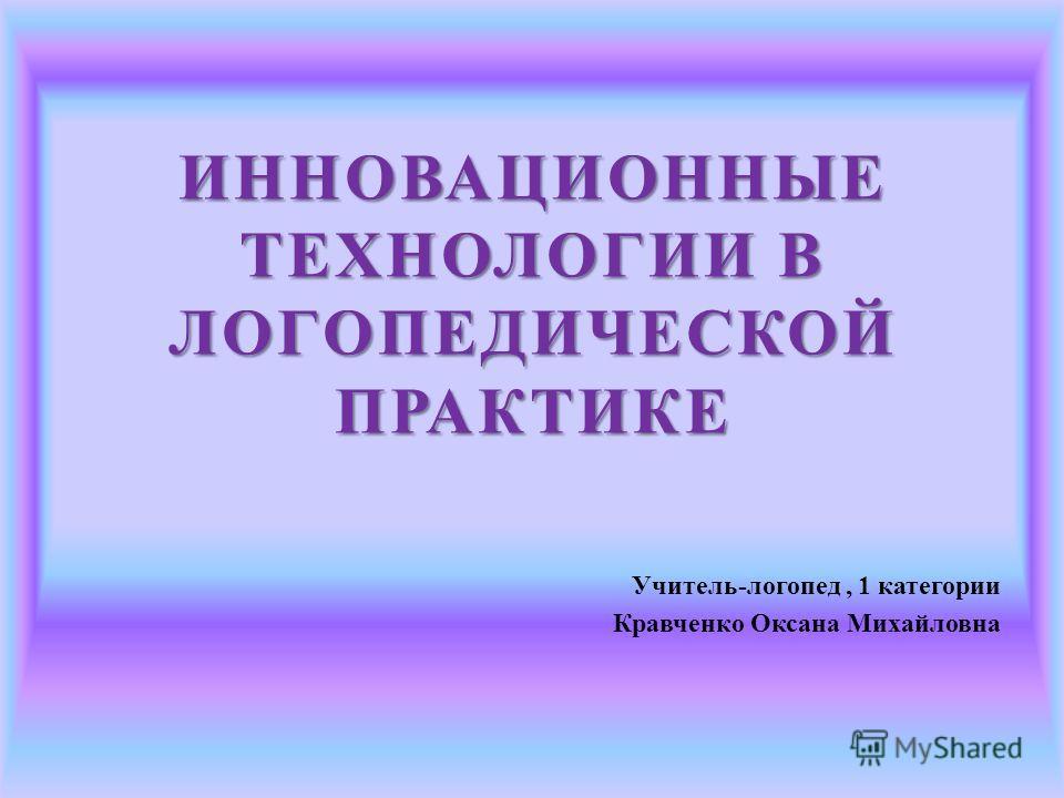 ИННОВАЦИОННЫЕ ТЕХНОЛОГИИ В ЛОГОПЕДИЧЕСКОЙ ПРАКТИКЕ Учитель-логопед, 1 категории Кравченко Оксана Михайловна
